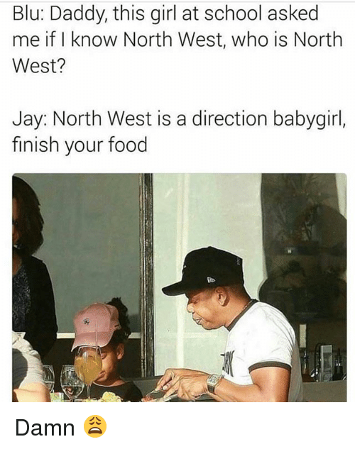 North West: Blu: Daddy, this girl at school asked  me if I know North West, who is North  West?  Jay: North West is a direction babygirl,  finish your food Damn 😩