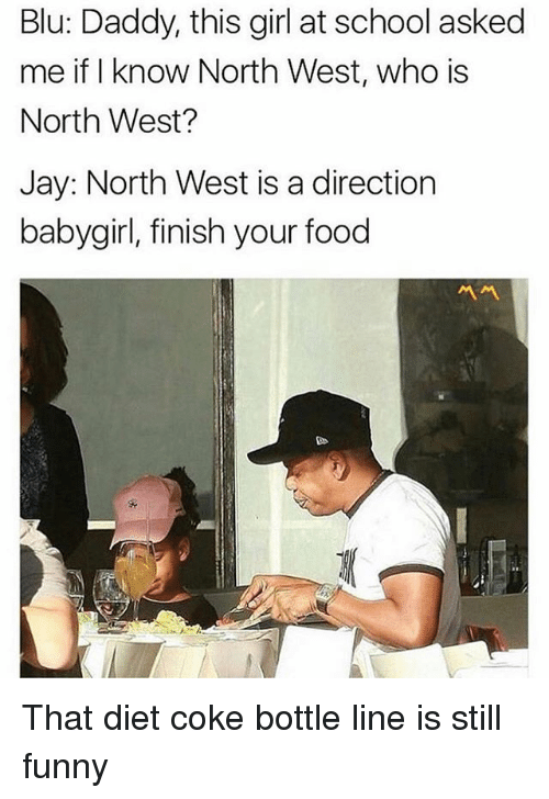 North West: Blu: Daddy, this girl at school asked  me if I know North West, who is  North West?  Jay: North West is a direction  babygirl, finish your food  서서 That diet coke bottle line is still funny
