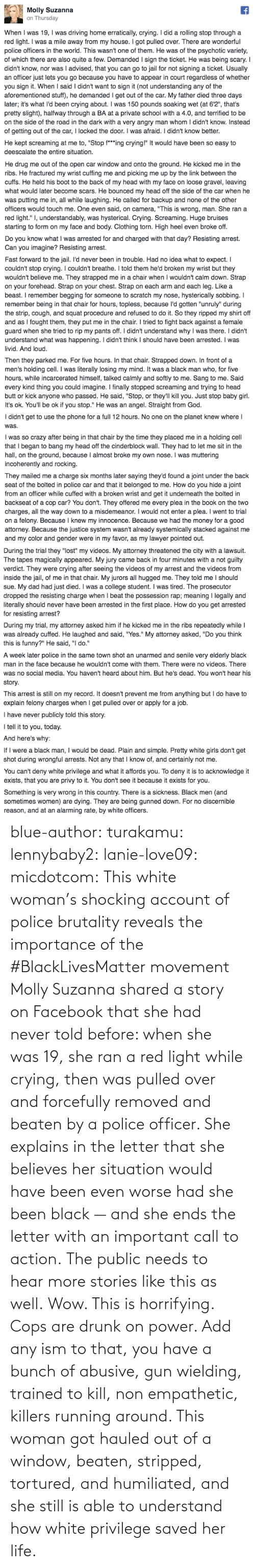 call: blue-author: turakamu:  lennybaby2:  lanie-love09:  micdotcom:  This white woman's shocking account of police brutality reveals the importance of the #BlackLivesMatter movement Molly Suzanna shared a story on Facebook that she had never told before: when she was 19, she ran a red light while crying, then was pulled over and forcefully removed and beaten by a police officer. She explains in the letter that she believes her situation would have been even worse had she been black — and she ends the letter with an important call to action.  The public needs to hear more stories like this as well.  Wow. This is horrifying.  Cops are drunk on power. Add any ism to that, you have a bunch of abusive, gun wielding, trained to kill, non empathetic, killers running around.    This woman got hauled out of a window, beaten, stripped, tortured, and humiliated, and she still is able to understand how white privilege saved her life.