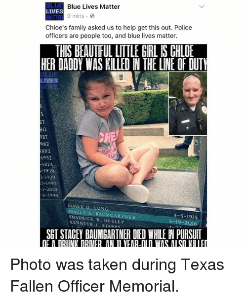 Beautiful, Family, and Memes: BLUE Blue Lives Matter  LIVES  9 mins  MATTER  Chloe's family asked us to help get this out. Police  officers are people too, and blue lives matter.  THIS BEAUTIFUL LITTLE GIRL IS CHLOE  HER DADOY WAS KILLED N THE LINE OF DUTY  BLUE  LIVES  982  882  1932  1874  1939  3-1997  I-2001  STACEY BAUMGARTNER  SHAD KENNETH  SLEP  STAR 5-5-1915  6-19-2016  SGTSTACEY BAUMGARTNER DED WHLENPURSUIT Photo was taken during Texas Fallen Officer Memorial.