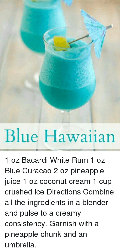 Dank, Juice, and Blender: Blue Hawaiian 1 oz Bacardi White Rum 1 oz Blue Curacao 2 oz pineapple juice 1 oz coconut cream 1 cup crushed ice Directions  Combine all the ingredients in a blender and pulse to a creamy consistency. Garnish with a pineapple chunk and an umbrella.