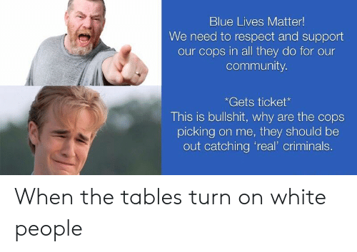 """Community, Reddit, and Respect: Blue Lives Matter!  We need to respect and support  our cops in all they do for our  community  *Gets ticket  This is bullshit, why are the cops  picking on me, they should be  out catching 'real"""" criminals. When the tables turn on white people"""