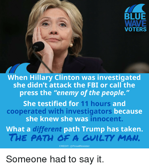"""Enemy Of The People: BLUE  VOTERS  When Hillary Clinton was investigated  she didn't attack the FBI or call the  press the """"enemy of the people.""""  She testified for  11 hours  and  becausee  cooperated with investigators  she knew she was  innocent.  What a c  different  path Trump has taken.  THE PATH OF A GUILTY MAN  CREDIT: @ProudResister Someone had to say it."""