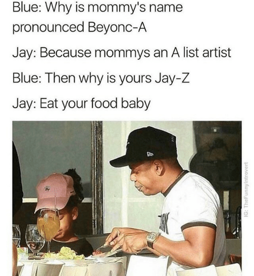 Food, Jay, and Jay Z: Blue: Why is mommy's name  pronounced Beyonc-A  Jay: Because mommys an A list artist  Blue: Then why is yours Jay-Z  Jay: Eat your food baby