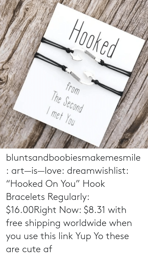 "right now: bluntsandboobiesmakemesmile: art—is—love:  dreamwishlist:  ""Hooked On You"" Hook Bracelets Regularly: $16.00Right Now: $8.31 with free shipping worldwide when you use this link    Yup    Yo these are cute af"