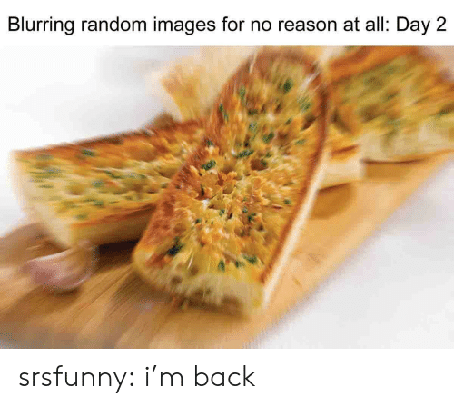 im back: Blurring random images for no reason at all: Day 2 srsfunny:  i'm back