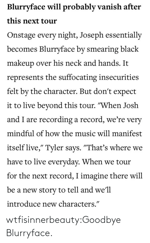 "Suffocating: Blurryface will probably vanish after  this next tour  Onstage every night, Joseph essentially  becomes Blurryface by smearing black  makeup over his neck and hands. It  represents the suffocating insecurities  felt by the character. But don't expect  it to live beyond this tour. ""When Josh  and I are recording a record, we're very  mindful of how the music will manifest  itself live,"" Tyler says. ""That's where we  have to live everyday. When we tour  for the next record, I imagine there will  be a new story to tell and we'll  introduce new characters."" wtfisinnerbeauty:Goodbye Blurryface."
