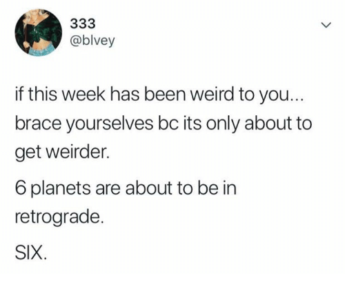 Weird, Planets, and Brace Yourselves: @blvey  if this week has been weird to you  brace yourselves bc its only about to  get weirder.  6 planets are about to be in  retrograde.  SIX.