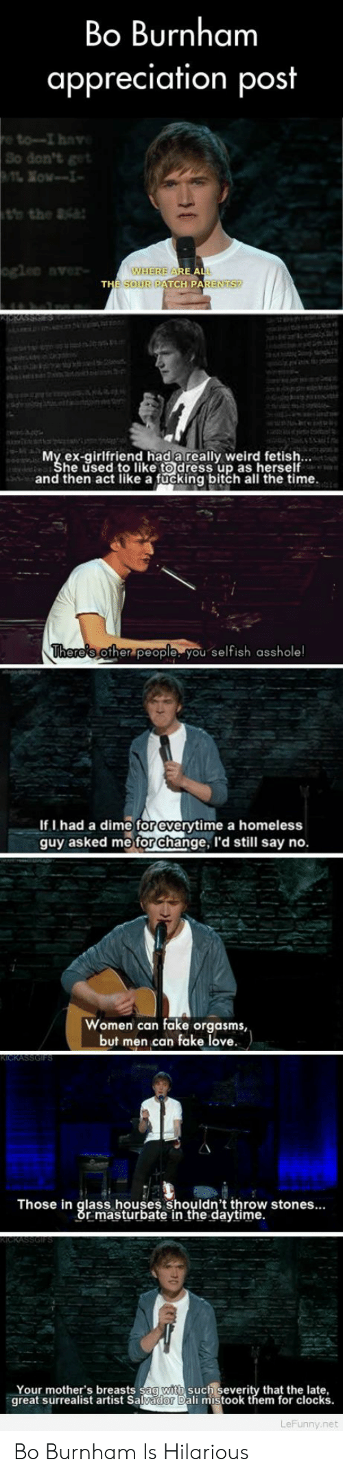 Bitch, Fake, and Fucking: Bo Burnham  appreciation post  So don'& get  gle ver  WHEREA  OUR PATCH  PARENTS?  My ex-girlfriend had areally weird fetish  he used to like to dress up as herself  and then act like a fucking bitch all the time  here's other people you selfish asshole  If I had a dime for everytime a homeless  guy asked me for change, I'd still say no.  Women can fake orgasms,  but men can fake love.  Those in glass houses shouldn't throw stones...  r masturbate in the daytime.  Your mother's breasts sag with such severity that the late,  great surrealist artist Salvador Dali mistook them for clocks  LeFunny.net Bo Burnham Is Hilarious
