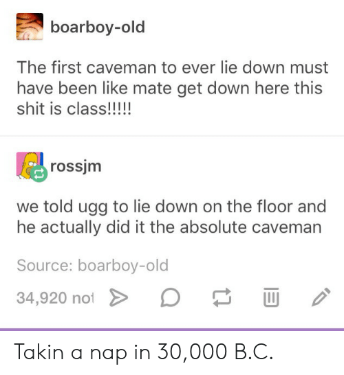 He Actually Did It: boarboy-old  The first caveman to ever lie down must  have been like mate get down here this  rossjm  we told ugg to lie down on the floor and  he actually did it the absolute caveman  Source: boarboy-old  34,920 noi Takin a nap in 30,000 B.C.