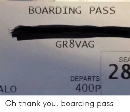 alo: BOARDING PASS  GR8VAG  SEA  DEPARTS 28  400P  ALO Oh thank you, boarding pass