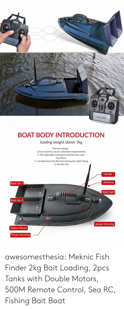 Amazon, Tumblr, and Control: BOAT BODY INTRODUCTIONN  loading weight above 1kg  Two bins design:  1. Every bait bin can be controlled independently.  2. The night light is designed with the blue color.  Functions:  ① can help know the direction during the night fishing  2 lure the fish  Handle  Antenna  Back bin 1  Night light  il  Back bin 2  power showing  Status shows  Power showing awesomesthesia: Meknic Fish Finder 2kg Bait Loading, 2pcs Tanks with Double Motors, 500M Remote Control, Sea RC, Fishing Bait Boat
