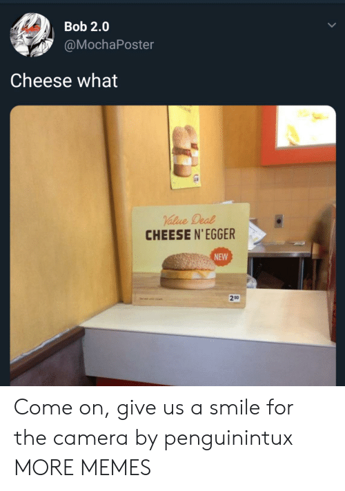 smile for the camera: Bob 2.0  @MochaPoster  Cheese what  CHEESE N'EGGER  NEW  250  1am Come on, give us a smile for the camera by penguinintux MORE MEMES