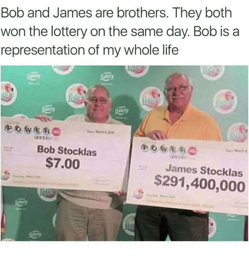 Life, Lottery, and Rem: Bob and James are brothers. They both  won the lottery on the same day. Bob is a  representation of my whole life  rem  Bob Stocklas  $7.00  James Stocklas  $291,400,000