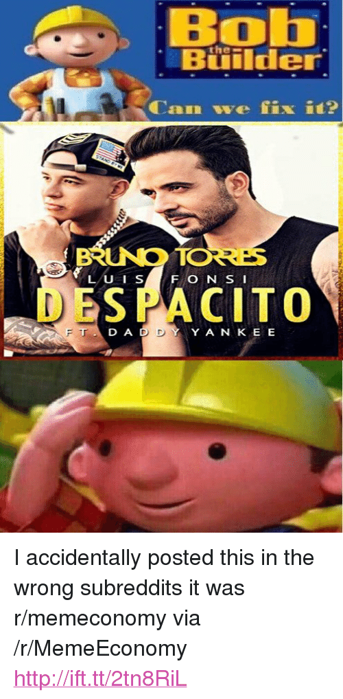 "subreddits: Bob  Buiilder  the-""  RINO ORE  DESPACITO  D A D  YY A N KE E <p>I accidentally posted this in the wrong subreddits it was r/memeconomy via /r/MemeEconomy <a href=""http://ift.tt/2tn8RiL"">http://ift.tt/2tn8RiL</a></p>"
