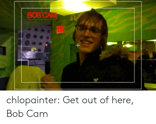 out-of-here: BOB CAM chlopainter:  Get out of here, Bob Cam