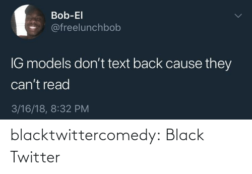 read: Bob-El  @freelunchbob  IG models don't text back cause they  can't read  3/16/18, 8:32 PM blacktwittercomedy:  Black Twitter