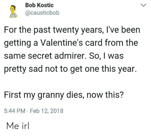 valentines: Bob Kostic  @causticbob  For the past twenty years, I've been  getting a Valentine's card from the  same secret admirer. So, was  pretty sad not to get one this year.  First my granny dies, now this?  5:44 PM Feb 12, 2018 Me irl