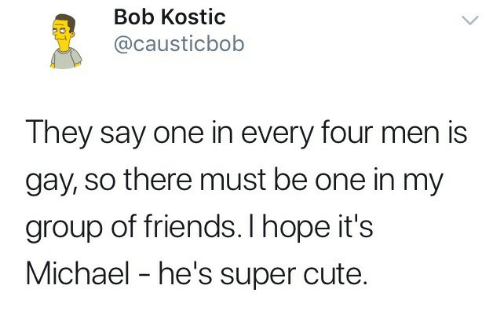 Cute, Friends, and Michael: Bob Kostic  @causticbob  They say one in every four men is  gay, so there must be one in my  group of friends. I hope it's  Michael - he's super cute.