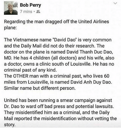 "Bad, Children, and Doctor: Bob Perry  7 mins.  Regarding the man dragged off the United Airlines  plane:  The Vietnamese name ""David Dao"" is very common  and the Daily Mail did not do their research. The  doctor on the plane is named David Thanh Duc Dao,  MD. He has 4 children (all doctors) and his wife, also  a doctor, owns a clinic south of Louisville. He has  no  criminal past of any kind.  The OTHER man with a criminal past, who lives 60  miles from Louisville, is named David Anh Duy Dao  Similar name but different person.  United has been running a smear campaign against  Dr. Dao to ward off bad press and potential lawsuits.  They misidentified him as a criminal, and the Daily  Mail reported the misidentification without vetting the  story."