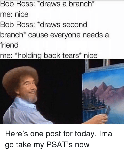 Memes, Psat, and Bob Ross: Bob Ross: *draws a branch*  me: nice  Bob Ross: *draws second  branch* cause everyone needs a  friend  me: *holding back tears* nice Here's one post for today. Ima go take my PSAT's now