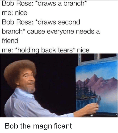 "Bob Ross, Magnificent, and Nice: Bob Ross: *draws a branch*  me: nice  Bob Ross: *draws second  branch* cause everyone needs a  friend  me; ""holding back tears nice <p>Bob the magnificent</p>"