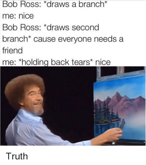 Bob Ross, Dank Memes, and Truth: Bob Ross: *draws a branch*  me: nice  Bob Ross: *draws second  branch* cause everyone needs a  friend  me: *holding back tears nice Truth