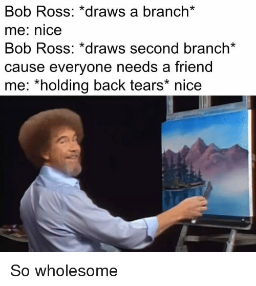 Bob Ross, Wholesome, and Nice: Bob Ross: *draws a branch*  me: nice  Bob Ross: *draws second branch*  cause everyone needs a friend  me: *holding back tears* nice So wholesome