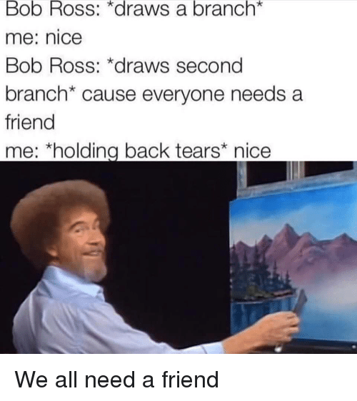 "Bob Ross, Nice, and Back: Bob Ross: *draws a branch*  me: nice  Bob Ross: *draws second  branch* cause everyone needs a  friend  me; ""holding back tears"" nice We all need a friend"