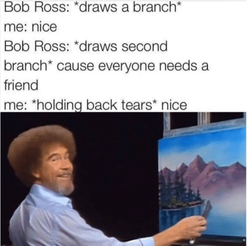 "Bob Ross, Nice, and Back: Bob Ross: *draws a branch*  me: nice  Bob Ross: *draws second  branch* cause everyone needs a  friend  me: ""holding back tears* nice"