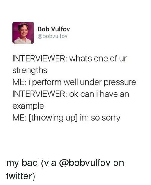 bobbing: Bob Vulfov  @bobvulfov  INTERVIEWER: whats one of ur  strengths  ME: i perform well under pressure  INTERVIEWER: ok can i have an  example  ME: [throwing up] im so sorry my bad (via @bobvulfov on twitter)
