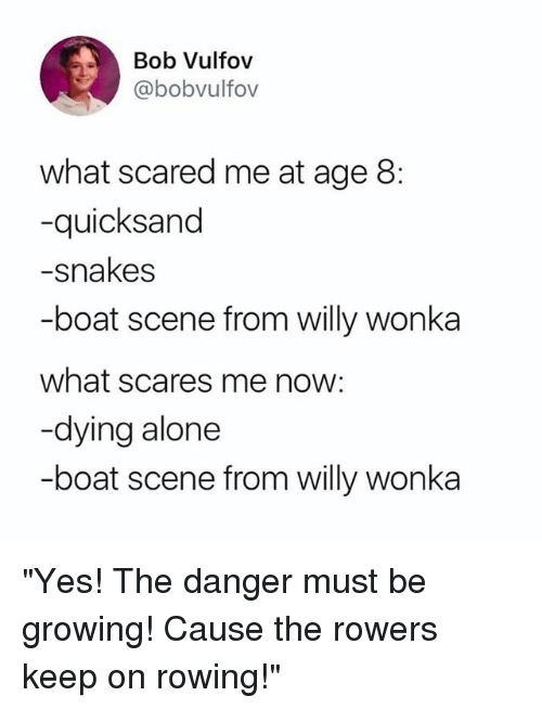 "quicksand: Bob Vulfov  @bobvulfov  what scared me at age 8:  -quicksand  -snakes  -boat scene from willy wonka  what scares me now:  -dying alone  -boat scene from willy wonka ""Yes! The danger must be growing! Cause the rowers keep on rowing!"""