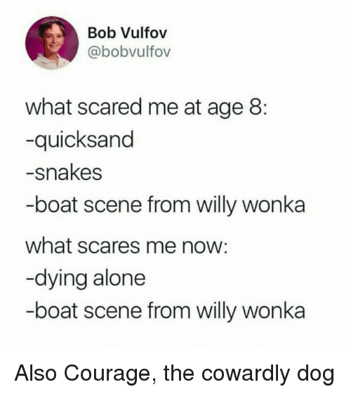 quicksand: Bob Vulfov  @bobvulfov  what scared me at age 8:  -quicksand  -snakes  -boat scene from willy wonka  what scares me now:  -dying alone  -boat scene from willy wonka Also Courage, the cowardly dog
