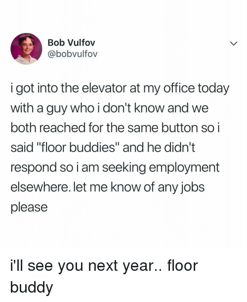 """Jobs, Office, and Today: Bob Vulfov  @bobvultov  i got into the elevator at my office today  with a guy who i don't know and we  both reached for the same button soi  said """"floor buddies"""" and he didn't  respond so i am seeking employment  elsewhere. let me know of any jobs  please i'll see you next year.. floor buddy"""