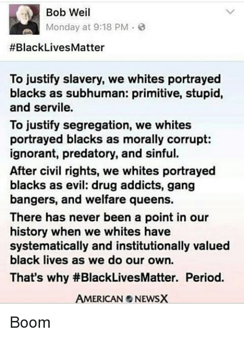 Black Lives Matter, Memes, and Portrayed: Bob Weil  Monday at 9:18 PM  #Black Lives Matter  To justify slavery, we whites portrayed  blacks as subhuman: primitive, stupid,  and servile.  To justify segregation, we whites  portrayed blacks as morally corrupt:  ignorant, predatory, and sinful.  After civil rights, we whites portrayed  blacks as evil: drug addicts, gang  bangers, and welfare queens.  There has never been a point in our  history when we whites have  systematically and institutionally valued  black lives as we do our own.  That's why #BlackLivesMatter. Period.  AMERICAN NEWSX Boom