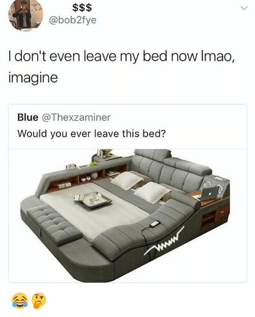 leave this bed: @bob2fye  I don't even leave my bed now Imao,  imagine  Blue @Thexzaminer  Would you ever leave this bed? 😂🤔