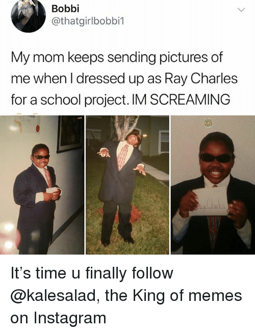 Instagram, Memes, and School: Bobbi  @thatgirlbobbi1  My mom keeps sending pictures of  me when l dressed up as Ray Charles  for a school project. IM SCREAMING It's time u finally follow @kalesalad, the King of memes on Instagram