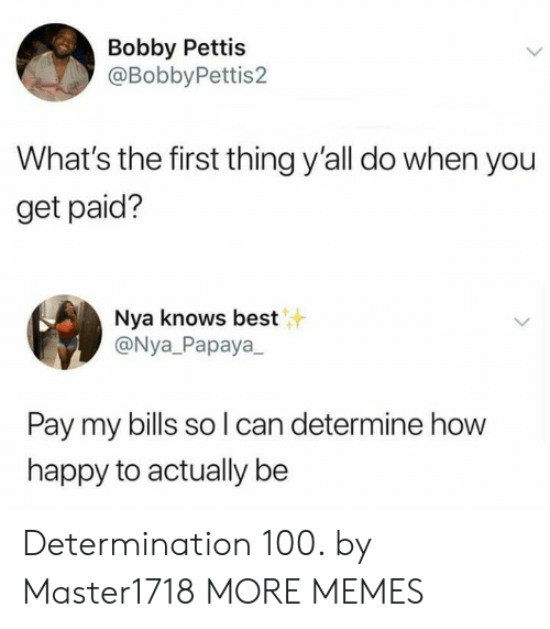 determination: Bobby Pettis  @BobbyPettis2  What's the first thing y'all do when you  get paid?  Nya knows best  @Nya_Papaya  Pay my bills so l can determine how  happy to actually be Determination 100. by Master1718 MORE MEMES