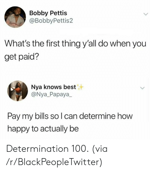 determination: Bobby Pettis  @BobbyPettis2  What's the first thing y'all do when you  get paid?  Nya knows best  @Nya_Papaya  Pay my bills so l can determine how  happy to actually be Determination 100. (via /r/BlackPeopleTwitter)