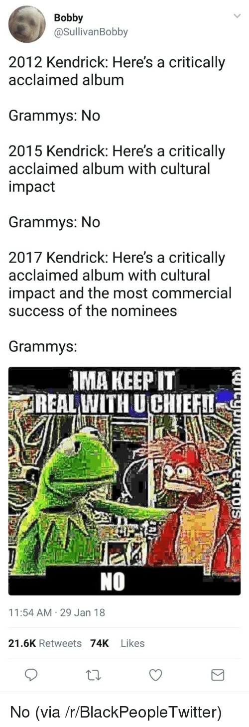 keep it real: Bobby  @SullivanBobby  2012 Kendrick: Here's a critically  acclaimed album  Grammys: No  2015 Kendrick: Here's a critically  acclaimed album with cultural  impact  Grammys: No  2017 Kendrick: Here's a critically  acclaimed album with cultural  impact and the most commercial  success of the nominees  Grammvs:  IMA KEEP IT  REAL WITH UCHIEF  NO  11:54 AM 29 Jan 18  21.6K Retweets 74K Likes <p>No (via /r/BlackPeopleTwitter)</p>