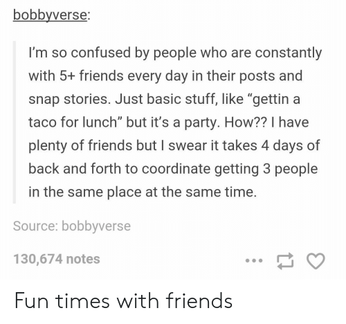 """Confused, Friends, and Party: bobbyverse  I'm so confused by people who are constantly  with 5+ friends every day in their posts and  snap stories. Just basic stuff, like """"gettin a  taco for lunch"""" but it's a party. How?? I have  plenty of friends but I swear it takes 4 days of  back and forth to coordinate getting 3 people  in the same place at the same time  Source: bobbyverse  130,674 notes Fun times with friends"""