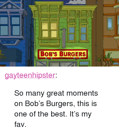 """Bob's Burgers: BOB'S BURGERS <p><a href=""""http://gayteenhipster.tumblr.com/post/167183346606/so-many-great-moments-on-bobs-burgers-this-is"""" class=""""tumblr_blog"""">gayteenhipster</a>:</p><blockquote><p>So many great moments on Bob's Burgers, this is one of the best. It's my fav.</p></blockquote>"""