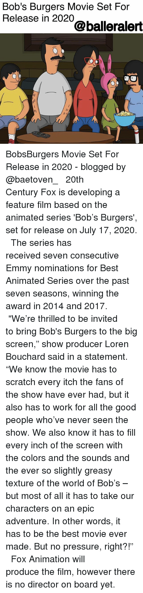 """Bob's Burgers: Bob's Burgers Movie Set For  Release in 2020  @balleralert BobsBurgers Movie Set For Release in 2020 - blogged by @baetoven_ ⠀⠀⠀⠀⠀⠀⠀ ⠀⠀⠀⠀⠀⠀⠀ 20th Century Fox is developing a feature film based on the animated series 'Bob's Burgers', set for release on July 17, 2020. ⠀⠀⠀⠀⠀⠀⠀ ⠀⠀⠀⠀⠀⠀⠀ The series has received seven consecutive Emmy nominations for Best Animated Series over the past seven seasons, winning the award in 2014 and 2017. ⠀⠀⠀⠀⠀⠀⠀ ⠀⠀⠀⠀⠀⠀⠀ """"We're thrilled to be invited to bring Bob's Burgers to the big screen,"""" show producer Loren Bouchard said in a statement. """"We know the movie has to scratch every itch the fans of the show have ever had, but it also has to work for all the good people who've never seen the show. We also know it has to fill every inch of the screen with the colors and the sounds and the ever so slightly greasy texture of the world of Bob's – but most of all it has to take our characters on an epic adventure. In other words, it has to be the best movie ever made. But no pressure, right?!"""" ⠀⠀⠀⠀⠀⠀⠀ ⠀⠀⠀⠀⠀⠀⠀ Fox Animation will produce the film, however there is no director on board yet."""