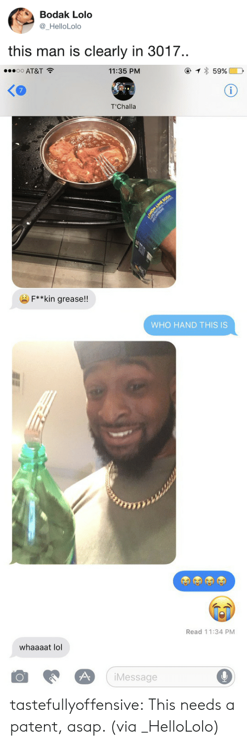 lolo: Bodak Lolo  _HelloLolo  this man is clearly in 3017.   o AT&T  11:35 PM  7  T'Challa  F**kin grease!!   WHO HAND THIS IS   Read 11:34 PM  whaaaat lol  iMessage tastefullyoffensive:  This needs a patent, asap. (via _HelloLolo)