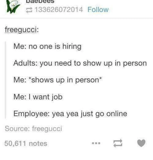 Bodees: bode Dees  Y 133626072014 Follow  freegucci  Me: no one is hiring  Adults: you need to show up in person  Me: shows up in person  Me: I want job  Employee: yea yea just go online  Source: freegucci  50,611 notes