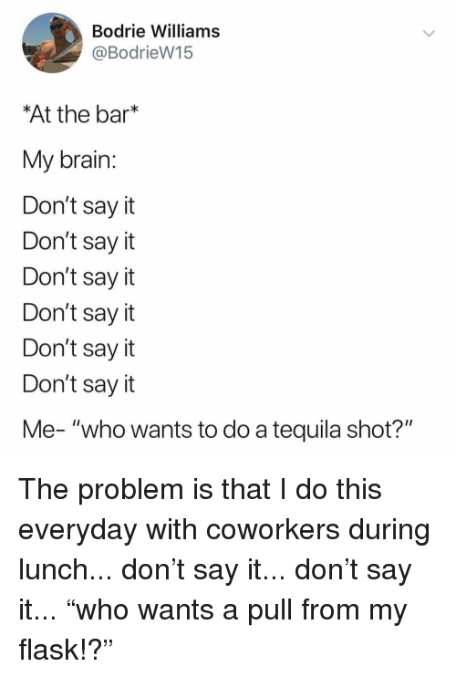"Memes, Say It, and Brain: Bodrie Williams  @BodrieW15  At the bar*  My brain  Don't say it  Don't say it  Don't say it  Don't say it  Don't say it  Don't say it  Me- ""who wants to do a tequila shot?"" The problem is that I do this everyday with coworkers during lunch... don't say it... don't say it... ""who wants a pull from my flask!?"""