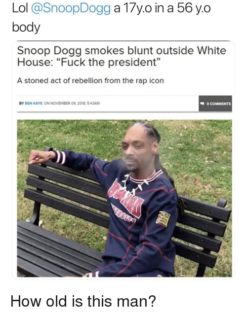 snoop dogg: body  Snoop Dogg smokes blunt outside White  House: Fuck the president  A stoned act of rebellion from the rap icon  03  BY BEN KAYE ON NOVEMBER 09, 2018. 5.43AM  O COMMENTS How old is this man?
