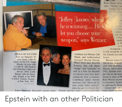 """clinton: Body Works-from  aunt. """"Wexner saw  person who h  ba  """"Jeffrey [knows] wher  he is winning. He  er,  live  million  let  you choose  your  ner ma  a 31-ye  newly  in 19  Wexner.  weapon, says  to th  documents s  is still owned by th  Edelman and Murray Gell- but Epstein has said  SPOILS OF SUCCESS  From top: Epstein's 70-  acre island, Little St.  James, in the U.S. Virgin  Islands-he now calls  it Little St. Jeff; Epstein  with President Clinton in  Mann, and mathematical house.  biologist Martin Nowak.  Wexner trusts E  When these men describe that he has assigned  Epstein, they talk about ciary over all of his p  """"energy"""" and """"curiosity,"""" as dations, says a sourd  well as a love for theoreti- 1992, Epstein even  cal physics that they don't put him on the boarc  ordinarily find in laymen. dation in place of W  Gell-Mann rather sweetly Bella Wexner recover  be reinstated. Epsteir  ways pretty ladies around"""" by splitting the found  Epstein does not c  tween family membe  Brunei, 2002; Leslie  Wexner with his future  wife, Abigail, at the 1990  C.E.D.A. Fashion Awards,  in New York, 1991.  mentions that """"there are al-  when he goes to dinner chez  Enstein, and he's under the impression that  Larry Summers, Harvard's current presi- Epstein with an other Politician"""