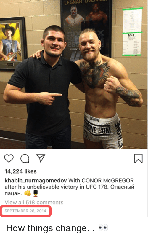 Conor McGregor, Ufc, and Change: BOE  LESNAR  UFC  14,224 likes  khabib_nurmagomedov With CONOR McGREGOR  after his unbelievable victory in UFC 178. Опасный  пацан.  View all 518 comments  SEPTEMBER 28, 2014 How things change... 👀