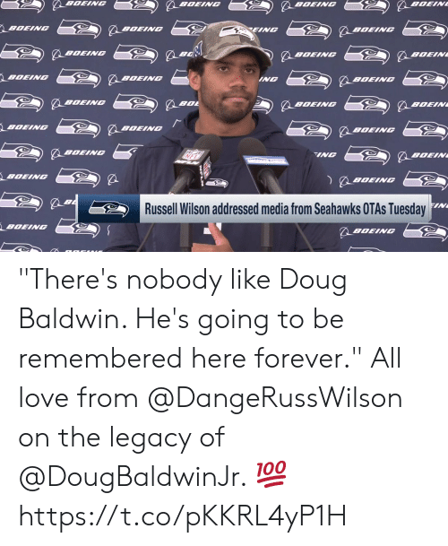 "Doug, Love, and Memes: BOEING  BOEIN  BOEING  BOEING  BOEING  EING  BOEINC  BOEING  BOEINC  BOEIN  BOEING  BOEING  ING  BOEING  BOEINC  BOL  BOEINC  BOEIN  BOEING  BOEINGC  BOEINC  BOEINC  INC  BOEIN  BOEING  BOEING  FIN  Russell Wilson addressed media from Seahawks OTAS Tuesday  BOEING  BOEING ""There's nobody like Doug Baldwin. He's going to be remembered here forever.""  All love from @DangeRussWilson on the legacy of @DougBaldwinJr. 💯 https://t.co/pKKRL4yP1H"